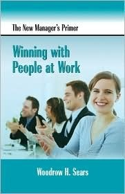 The New Managers Primer: Winning with People at Work Woodrow Sears