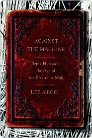 Against the Machine: Being Human in the Age of the Electronic Mob Lee Siegel