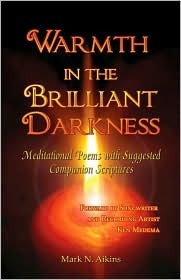 Warmth in the Brilliant Darkness: Meditational Poems with Suggested Companion Scriptures  by  Mark N. Aikins