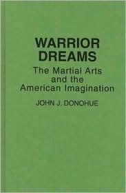 Warrior Dreams: The Martial Arts and the American Imagination John Donohue