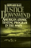Justice Downwind: Americas Atomic Testing Program in the 1950s  by  Howard Ball