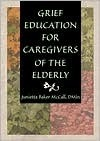 Grief Education for Caregivers of the Elderly  by  Junietta Baker McCall