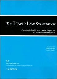 The Tower Law Sourcebook: Covering Federal Environmental Regulation of Communications Facilities  by  John F. Clark
