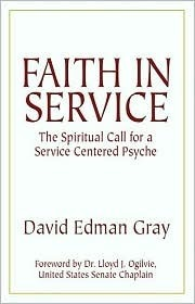 Faith in Service: The Spiritual Call for a Servant Centered Psyche  by  Edman Gray Gray
