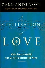 A Civilization of Love: What Every Catholic Can Do to Transform the World  by  Carl Anderson