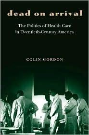 Dead on Arrival: The Politics of Health Care in Twentieth-Century America  by  Colin Gordon