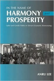 In the Name of Harmony and Prosperity: Labor and Gender Politics in Taiwans Economic Restructuring  by  Anru Lee