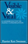 Visible and Vital: A Handbook for the Aging Congregation Harriet Kerr Swenson