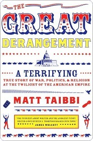 The Great Derangement: A Terrifying True Story of War, Politics, and Religion at the Twilight of the American Empire Matt Taibbi