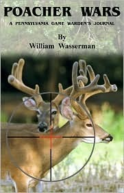 Poacher Wars: A Pennsylvania Game Wardens Journal William Wasserman