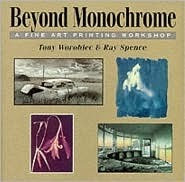 Beyond Monochrome: A Fine Art Printing Workshop  by  Tony Worobiec