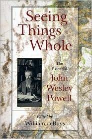 Seeing Things Whole: The Essential John Wesley Powell John Wesley Powell