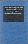 The Waning of the Communist State: Economic Origins of Political Decline in China and Hungary  by  Andrew G. Walder