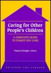 Caring for Other Peoples Children: A Complete Guide to Family Day Care Frances Kemper Alston