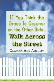 If You Think the Grass Is Greener on the Other Side.Walk Across the Street  by  Claudia Ann Ainsley