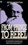 Peter Kropotkin: From Prince to Rebel George Woodcock