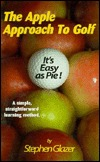 The Apple Approach To Golf: Its Easy as Pie!  by  Stephen H Glazer