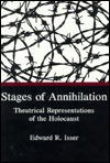 Stages Of Annihilation: Theatrical Representations Of The Holocaust  by  Edward R. Isser