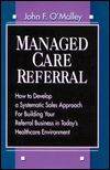 Managed Care Referral: How to Develop a Systematic Sales Approach for Building Your Referral Business in Todays Healthcare Environment  by  John F. OMalley
