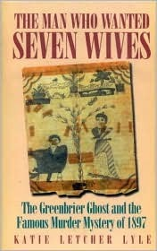 The Man Who Wanted Seven Wives: The Greenbrier Ghost and the Famous Murder Mystery of 1897  by  Katie Letcher Lyle