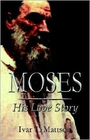 Moses: His Love Story Ivar T. Mattson