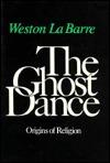The Ghost Dance: The Origins of Religion Weston La Barre