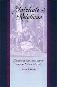 Intricate Relations: Sexual and Economic Desire in American Fiction, 1789-1814 Karen A. Weyler