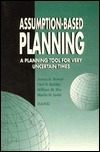 Assumption-Based Planning: A Planning Tool for Very Uncertain Times J.A. Dewar