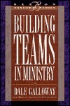 Building Teams in Ministry Dale E. Galloway