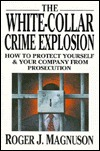 The White Collar Crime Explosion: How to Protect Yourself and Your Company from Prosecution Roger J. Magnuson