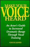Make Your Voice Heard: An Actors Guide to Increased Dramatic Range Through Vocal Training  by  Chuck Jones