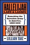 Hallelujah Lads and Lasses: Remaking the Salvation Army in America, 1880-1930  by  Lillian Taiz