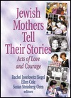 Jewish Mothers Tell Their Stories: Acts of Love and Courage  by  Rachel Josefowitz Siegel