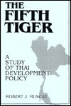 The Fifth Tiger: A Study of Thai Development Policy  by  Robert J. Muscat