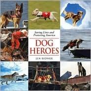 Dog Heroes: Saving Lives and Protecting America Jen Bidner