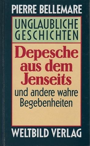 Depesche aus dem Jenseits. Unglaubliche Geschichten  by  Pierre Bellemare
