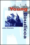 Young Boudicca: Early Adventures of the Queen Who Almost Ended the Roman Conquest of Britain John Daniels