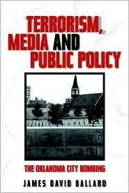 Terrorism, Media, and Public Policy: The Oklahoma City Bombing  by  James David Ballard