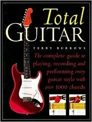 The Total Guitar: The Complete Guide to Playing, Recording and Performing Every Guitar Style with Over 1000 Chords Terry Burrows