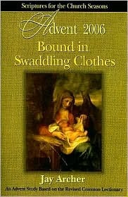 Bound in Swaddling Clothes Advent 2006: Advent 2006 Scriptures for the Church Seasons  by  Jay Archer