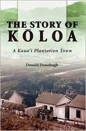 The Story of Koloa: A Kauai Plantation Town  by  Donald Donohugh
