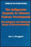 The Indigenous Dynamic in Taiwans Postwar Development: Religious and Historical Roots of Entrepreneurship Religious and Historical Roots of Entrepreneurship Ian A. Skoggard