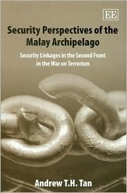 Security Perspectives of the Malay Archipelago: Security Linkages in the Second Front in the War on Terrorism  by  Andrew T.H. Tan