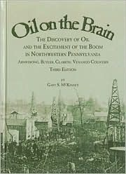 Oil on the Brain: The Discovery of Oil and the Excitement of the Boom in Northwestern Pennsylvania, Armstrong, Butler, Clarion, Venango Counties Gary S. McKinney