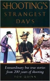Shootings Strangest Days: Extraordinary But True Stories from 200 Years Years of Shooting  by  Tom Quinn