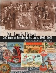 St. Louis Brews: 200 Years of Brewing in St. Louis, 1809 - 2009  by  Henry Herbst