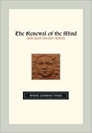 The Renewal of the Mind: New Light on Old Truths  by  Wayne Conrad Tyner