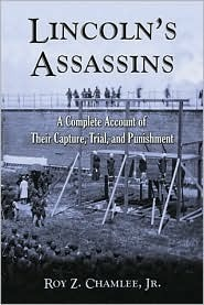 Lincolns Assassins: A Complete Account of Their Capture, Trial, and Punishment  by  Roy Z. Chamlee Jr.