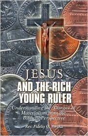 Jesus and the Rich Young Ruler: Understanding the Danger of Materialism from the Biblical Perspective  by  Fidelis O. Nwaka