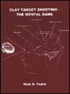 Clay Target Shooting : The Mental Game Mark H. Taylor